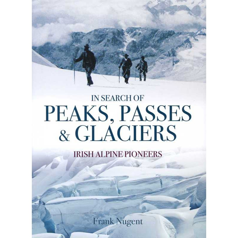 In Search of Peaks Passes & Glaciers: Irish Alpine Pioneers